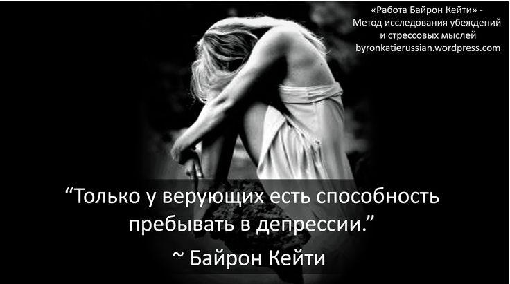 «Только у верующих есть способность пребывать в депрессии.» ~ Байрон Кейти «Only believers have the ability to be depressed.» ~ Byron Katie