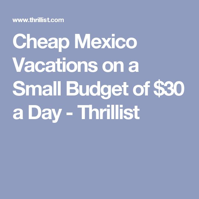 Cheap Mexico Vacations on a Small Budget of $30 a Day - Thrillist