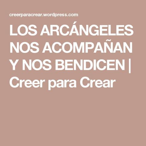 LOS ARCÁNGELES NOS ACOMPAÑAN Y NOS BENDICEN | Creer para Crear