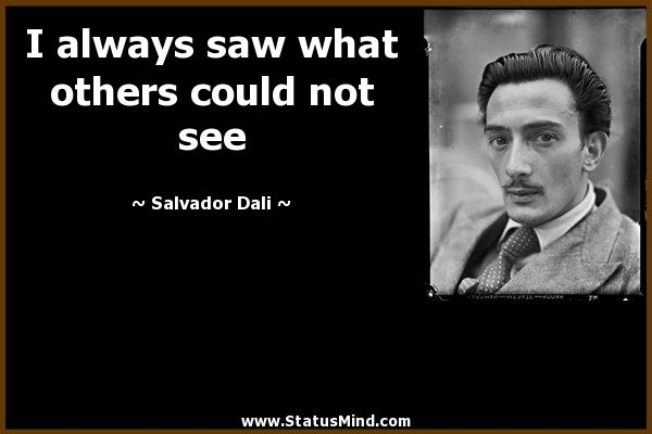 I always saw what others could not see. art quotes from famous artist Salvador Dali Images of Loneliness | Salvador Dali Quotes