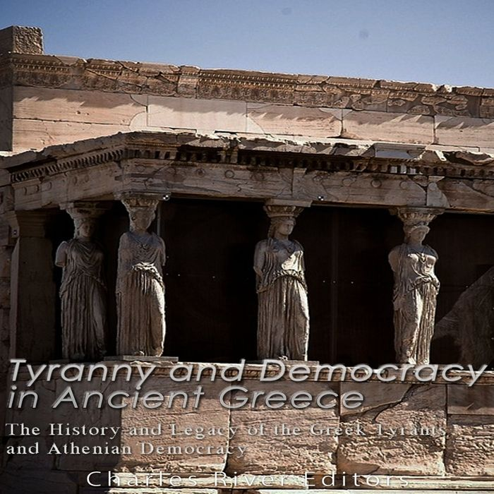 2016 tyranny and democracy in ancient greece the history and legacy of the greek tyrants and athenian democracy audiobook by charles river editors charles in 2020 athenian democracy ancient greece athenian pinterest