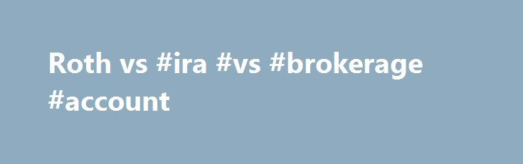 Roth vs #ira #vs #brokerage #account http://oklahoma-city.remmont.com/roth-vs-ira-vs-brokerage-account/  # Roth vs. traditional IRA calculator Calculate your earnings and more An IRA can be an effective retirement tool. There are two basic types of individual retirement accounts (IRAs): the Roth IRA and the traditional IRA. Use this Roth vs. traditional IRA calculator to determine which IRA may be right for a retirement plan. Javascript is required for this calculator. If you are using…