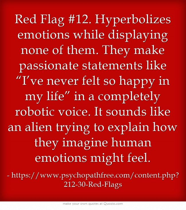 """Red Flag #12. Hyperbolizes emotions while displaying none of them. They make passionate statements like """"I've never felt so happy in my life"""" in a completely robotic voice. It sounds like an alien trying to explain how they imagine human emotions might feel."""