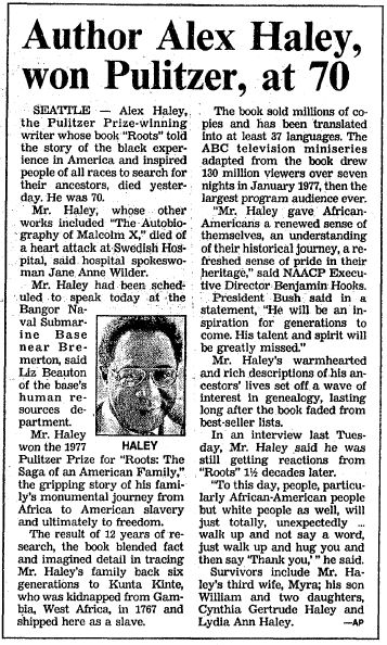 "A newspaper obituary for Alex Haley, author of the novel ""Roots,"" published in the Boston Herald (Boston, Massachusetts), 11 February 1992. Read more on the GenealogyBank blog: ""Remembering Alex Haley: 'Roots,' Kunta Kinte & Genealogy."" http://blog.genealogybank.com/remembering-alex-haley-roots-kunta-kinte-genealogy.html"