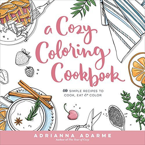 A Cozy Coloring Cookbook 40 Simple Recipes To Cook Eat Color Rodale Books