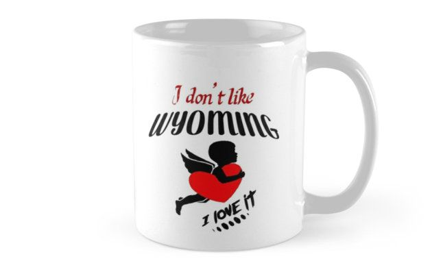 I Don't Like Wyoming , I Love it Mug