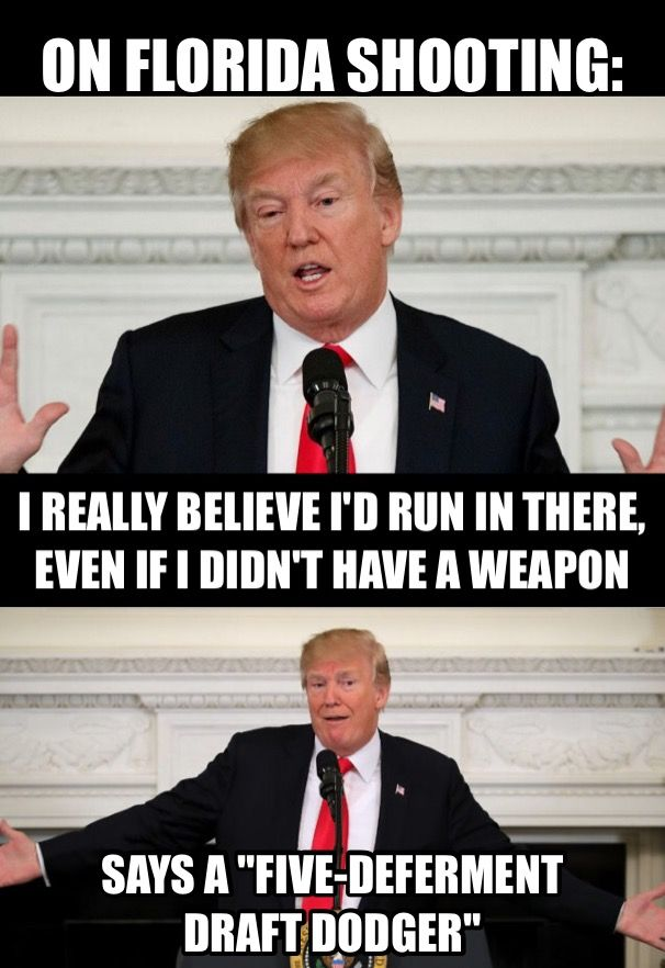 "The ""five-deferment draft dodger"" ""Coward Trump"" has claimed that, even if he were unarmed, he would have confronted the Florida school shooter. He's such an idiot!"
