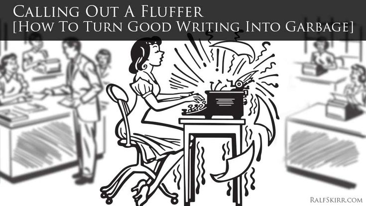 Calling Out A Fluffer [How To Turn Good Writing Into Garbage] http://ralfskirr.com/turn-good-writing-into-garbage Definition of Fluffer: A writer who increases word count by adding legions of meaningless or redundant words [fluff]. They also employ the technique of writing unnecessary stuff or repeating themselves in order to increase word count of their writing to get more text and write more words. I just...