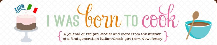 I Was Born To Cook | A journal of recipes, stories and more from the kitchen of a 1st generation Italian/Greek girl from New Jersey