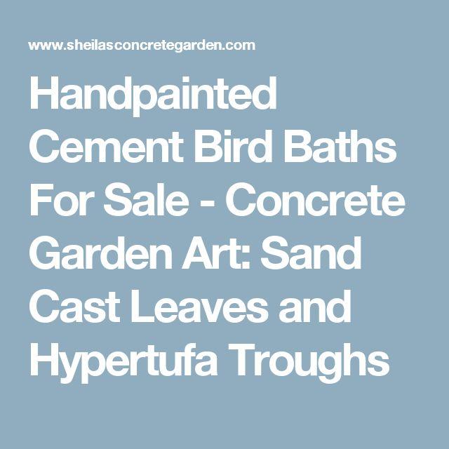 Handpainted Cement Bird Baths For Sale - Concrete Garden Art: Sand Cast Leaves and Hypertufa Troughs