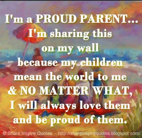 I'm a PROUD PARENT... I'm sharing this on my wall because my children mean the world to me & NO MATTER WHAT, I will always love them and be proud of them.   #Family #Familylessons #Familyadvice #Familyquotes #quotesonFamily #Familyquotesandsayings #proud #parent #sharing #wall #children #matter #love #world #shareinspirequotes #share #inspire #quotes #whatsapp