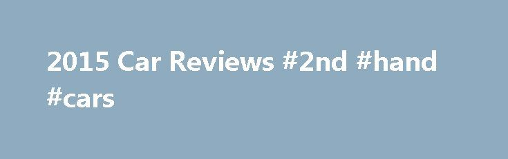 2015 Car Reviews #2nd #hand #cars http://car-auto.nef2.com/2015-car-reviews-2nd-hand-cars/  #2015 car reviews # 2015 Car Reviews Cars msn, Msn cars features detailed expert car reviews, motoring news, and great feature stories from the car world, including fuel economy and reliability.. 2015 ford lincoln continental price specifications review, 2015 ford…Continue Reading