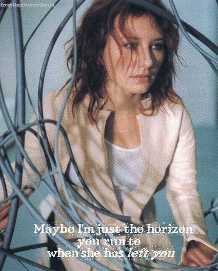 Maybe I'm just the horizon you run to when she has left you - Tori Amos