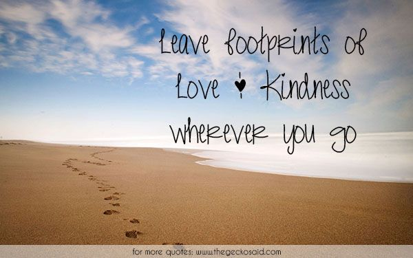 Leave footprints of Love & Kindness wherever you go.  #footprints #go #kindness #leave #love #quotes #wherever