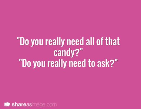 Abby: Do you really need ALL that candy?  Riley: Do you really need to ask?  Abby: *rolls eyes* You'll get hyper again, and you know what that mean.  Riley: *throws a handful of skittles into his open mouth* Unicorns glitter and rainbows appear out of nowhere?  Abby: Nevermind.