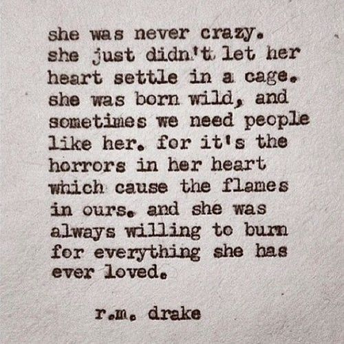 """She was never crazy, she just didn't let her heart settle in a cage. She was born wild.. and sometimes we need people like her. For it's the horrors in…"