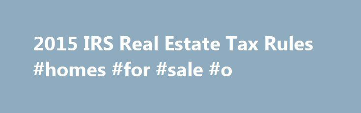2015 IRS Real Estate Tax Rules #homes #for #sale #o http://property.nef2.com/2015-irs-real-estate-tax-rules-homes-for-sale-o/  What are the 2015 IRS Real Estate Tax Rules If you own real estate, you will find all the information you need regarding IRS real estate tax rules for your property here. Real Estate Owner focuses on the 2015 IRS real estate tax rules which you will use for your 2014 tax return. By understanding and utilizing tax breaks available to you, you will minimize your tax…