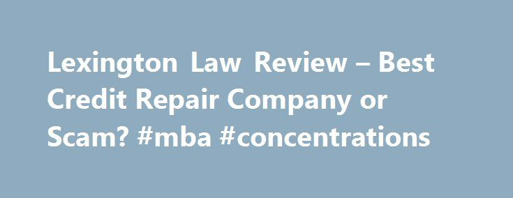 Lexington Law Review – Best Credit Repair Company or Scam? #mba #concentrations http://law.remmont.com/lexington-law-review-best-credit-repair-company-or-scam-mba-concentrations/  #lexinton law # Lexington Law Leave a Comment Bad credit can make your life a lot more difficult. Lex Law provides the freedom and security you need to purchase and pay off accordingly. They helped me qualify for my first […]
