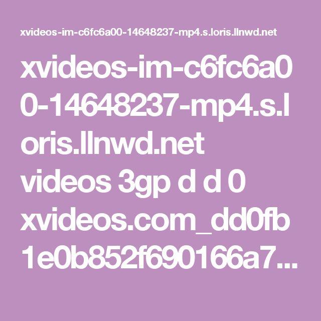 xvideos-im-c6fc6a00-14648237-mp4.s.loris.llnwd.net videos 3gp d d 0 xvideos.com_dd0fb1e0b852f690166a7a65c9499dfd.mp4?e=1487960829&ri=1024&rs=85&h=af3346a97301b7328bd190e121463b9d