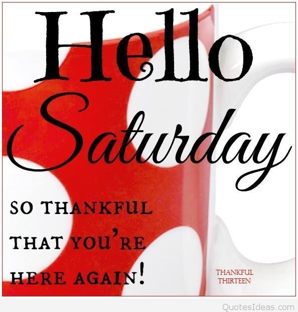 Hello Saturday, So Thankful That You're Here Again! saturday saturday quotes happy saturday hello saturday saturday image quotes