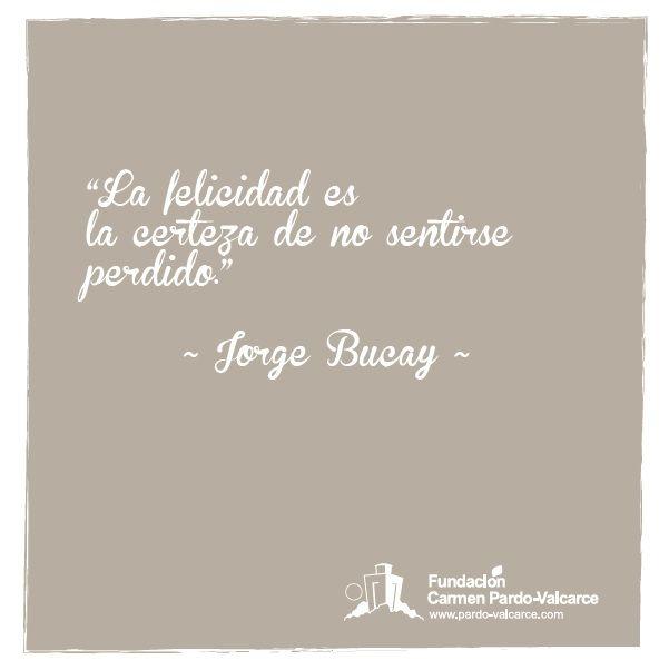 """""""La felicidad es la certeza de no sentirse perdido"""", Jorge Bucay."""