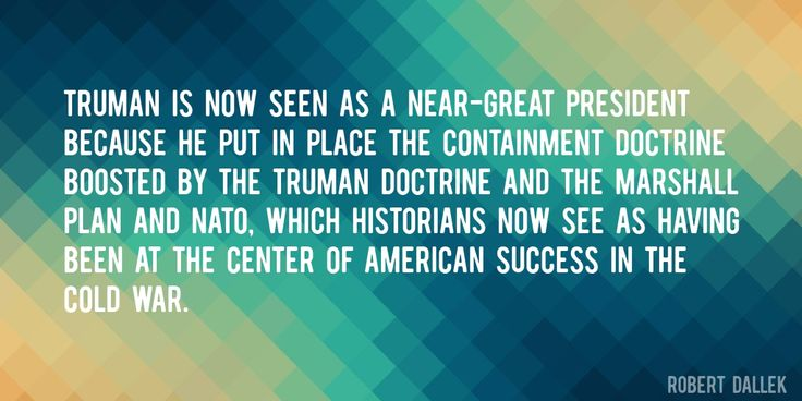 Quote by Robert Dallek => Truman is now seen as a near-great president because he put in place the containment doctrine boosted by the Truman Doctrine and the Marshall Plan and NATO, which historians now see as having been at the center of American success in the cold war.