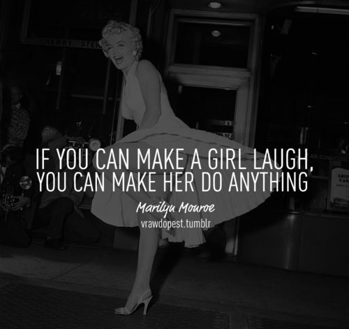 If you can make a girl laugh, you can make her do anything - Marilyn Monroe
