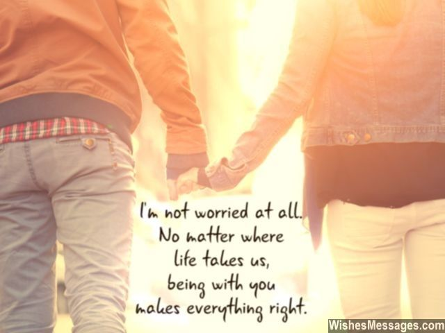 I'm not worried at all. No matter where life takes us, being with you makes everything right. via WishesMessages.com