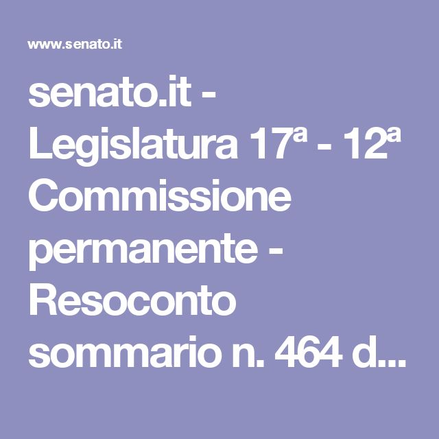 senato.it - Legislatura 17ª - 12ª Commissione permanente - Resoconto sommario n. 464 del 22/06/2017