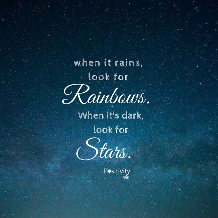 when it rains look for rainbows. When it's dark look for ...