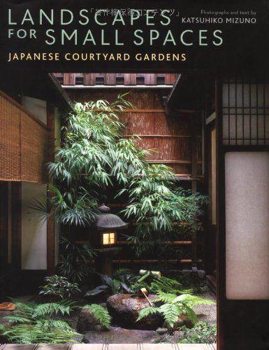 Landscapes for Small Spaces: Japanese Courtyard Gardens by Katsuhiko Mizuno,http://www.amazon.com/dp/4770028741/ref=cm_sw_r_pi_dp_r05otb0C34DZZF3B