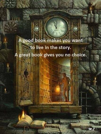 """""""A good book makes you want to live in the story. A great book gives you no choice."""" - Unknown"""