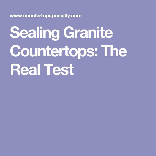 Sealing Granite Countertops: The Real Test