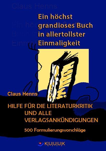 9783939832393 - Claus Henns - Ein höchst grandioses Buch in allertollster Einmaligkeit - HILFE FÜR DIE LITERATURKRITIK UND ALLE VERLAGSANKÜNDIGUNGEN- ISBN 978-3-939832-34-8 KUUUK | mit | 3 | U | Verlag | Medien | Bücher | Kultur | Kunst