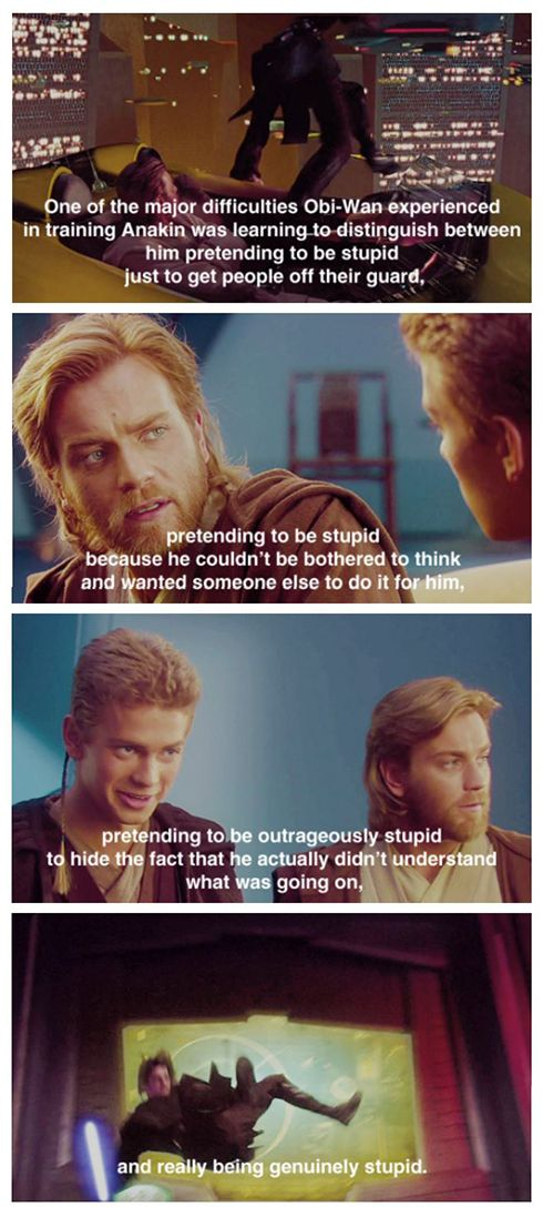One of the major difficulties Obi-Wan experienced in training Anakin was learning to distinguish between him pretending to be stupid just to get people off their guard...