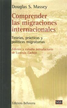 Comprender las migraciones internacionales : teorías, prácticas y políticas / Douglas S. Massey ; edición y estudio introductorio de Lorenzo Cachón. Bellaterra, D.L. 2017