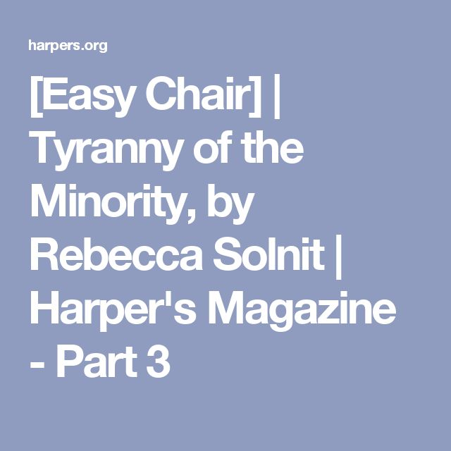 [Easy Chair] | Tyranny of the Minority, by Rebecca Solnit | Harper's Magazine - Part 3