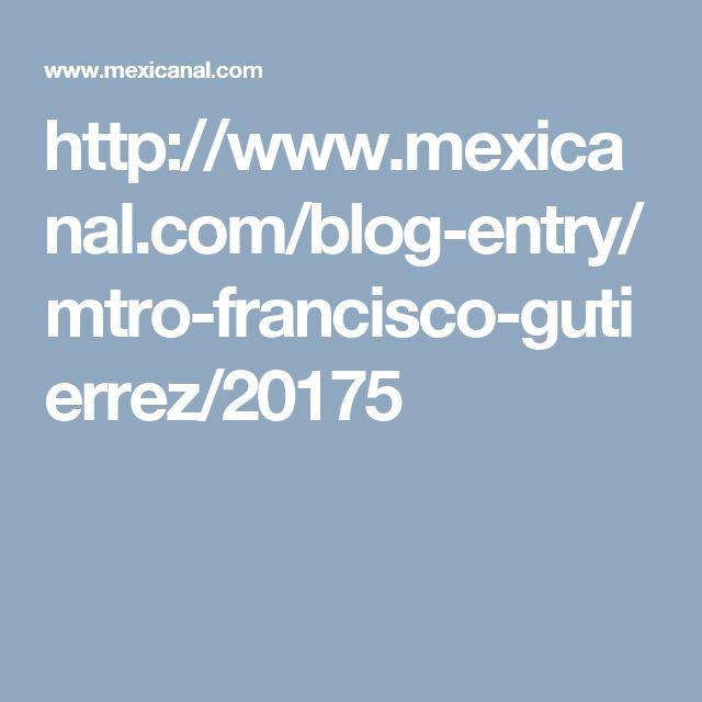 http://www.mexicanal.com/blog-entry/mtro-francisco-gutierrez/20175