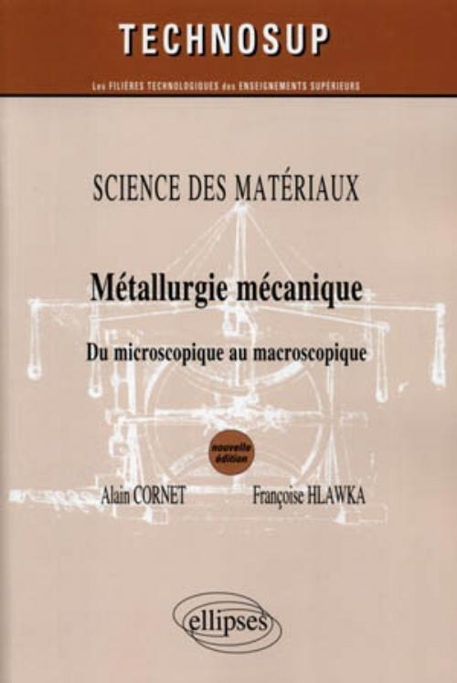 Métallurgie mécanique : du microscopique au macroscopique / Alain Cornet, Françoise Hlawka - http://www.editions-ellipses.fr/product_info.php?products_id=5268
