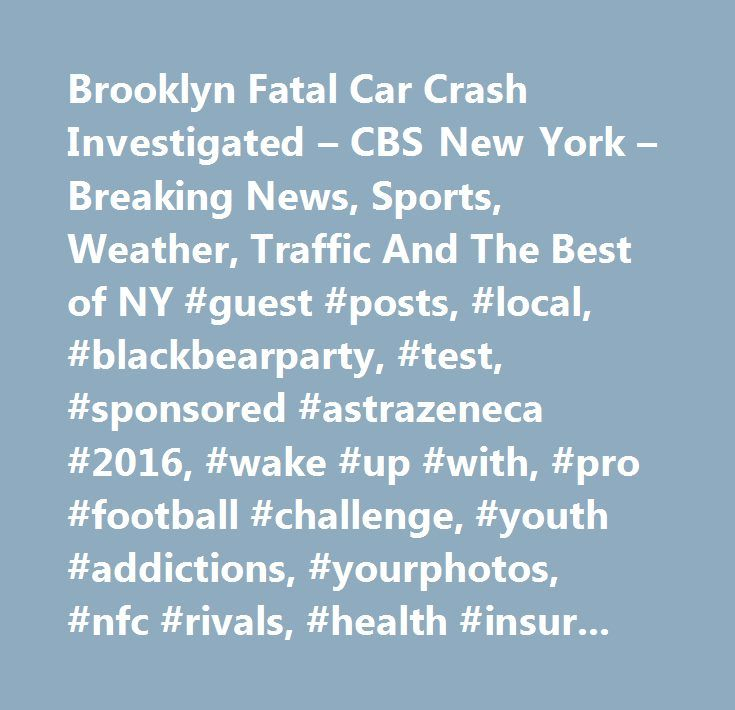 Brooklyn Fatal Car Crash Investigated – CBS New York – Breaking News, Sports, Weather, Traffic And The Best of NY #guest #posts, #local, #blackbearparty, #test, #sponsored #astrazeneca #2016, #wake #up #with, #pro #football #challenge, #youth #addictions, #yourphotos, #nfc #rivals, #health #insurance #faqs, #school #closings, #afc #rivals, #pregame #playlist, #alert, #boomer # # #carton #on #cbs #sports #network, #cbs2 #contests # # #promotions, #summer #content, #deals, #sponsored…