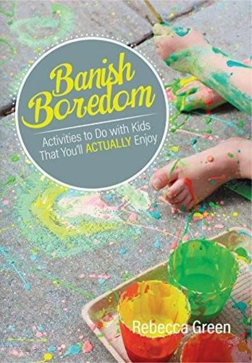 Banish Boredom: Activities to Do with Kids That You'll Actually Enjoy by Rebecca Green. Helps parents find activities that they enjoy, while their children learn and have fun.
