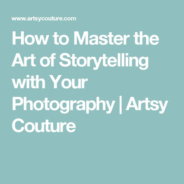 How to Master the Art of Storytelling with Your Photography | Artsy Couture