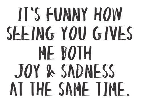 it's funny how seeing you gives me both joy & sadness at the same time