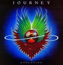 Evolution is the name of Journey's fifth studio album. It was released in April 1979 on Columbia Records. The album was their highest charting album to date, selling three million copies in the US. They retained Roy Thomas Baker as producer but drummer Aynsley Dunbar was replaced with Steve Smith, formerly with Ronnie Montrose's band.