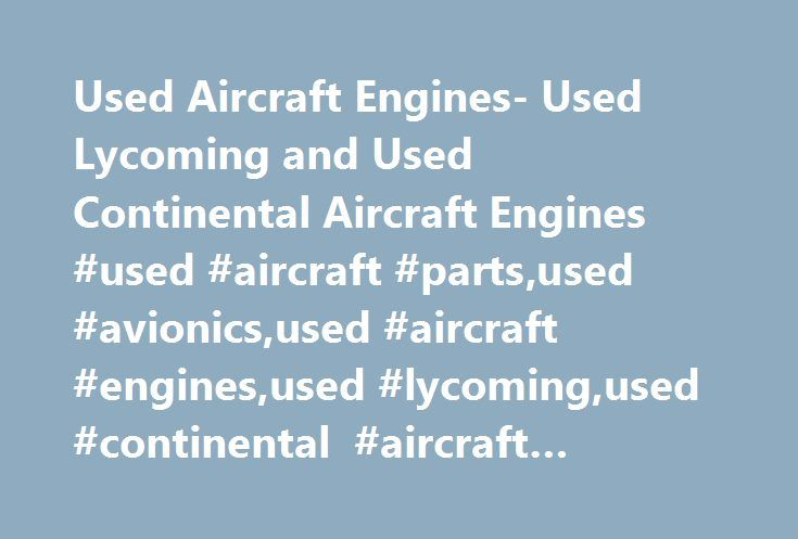 Used Aircraft Engines- Used Lycoming and Used Continental Aircraft Engines #used #aircraft #parts,used #avionics,used #aircraft #engines,used #lycoming,used #continental #aircraft #engines http://minneapolis.nef2.com/used-aircraft-engines-used-lycoming-and-used-continental-aircraft-engines-used-aircraft-partsused-avionicsused-aircraft-enginesused-lycomingused-continental-aircraft-engines/  # Engines Wentworth Aircraft always has the best used engines on the market. Free crating and domestic…