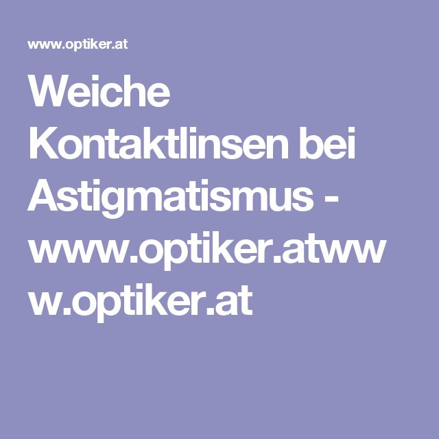 Weiche Kontaktlinsen bei Astigmatismus - www.optiker.atwww.optiker.at
