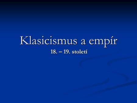 Klasicismus a empír 18. – 19. století. Osnova Úvod Úvod Charakteristika doby…