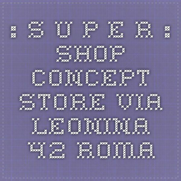 ...: S U P E R :.... shop - concept-store - via leonina 42 - roma