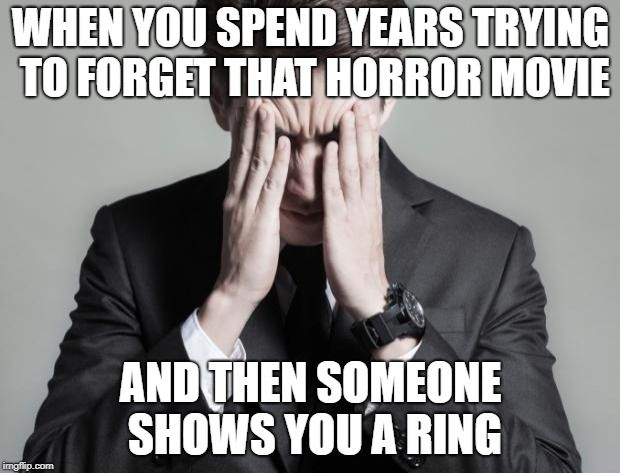 When You Spend Years Trying To Forget That Horror Movie And Then Someone Shows You A Ring Image Tagged In Firs First World Problems Business Man Funny Images