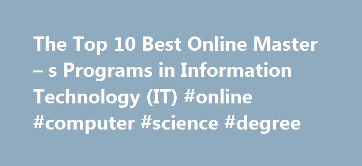 The Top 10 Best Online Master – s Programs in Information Technology (IT) #online #computer #science #degree http://degree.nef2.com/the-top-10-best-online-master-s-programs-in-information-technology-it-online-computer-science-degree/  #best online masters programs # The Top 10 Best Online Master s Programs in Information Technology (IT) 2013 What do the top 10 online Masters programs in Information Technology (IT) have in common? They all have high academic standards and a track record of…